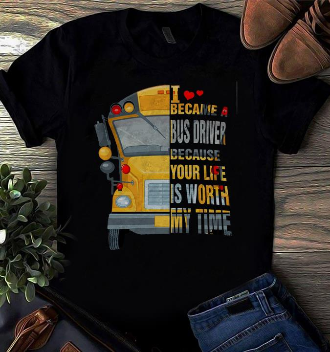 I Became A Bus Driver Because Your Life Is Worth My Time Shirt  Trending Shirt