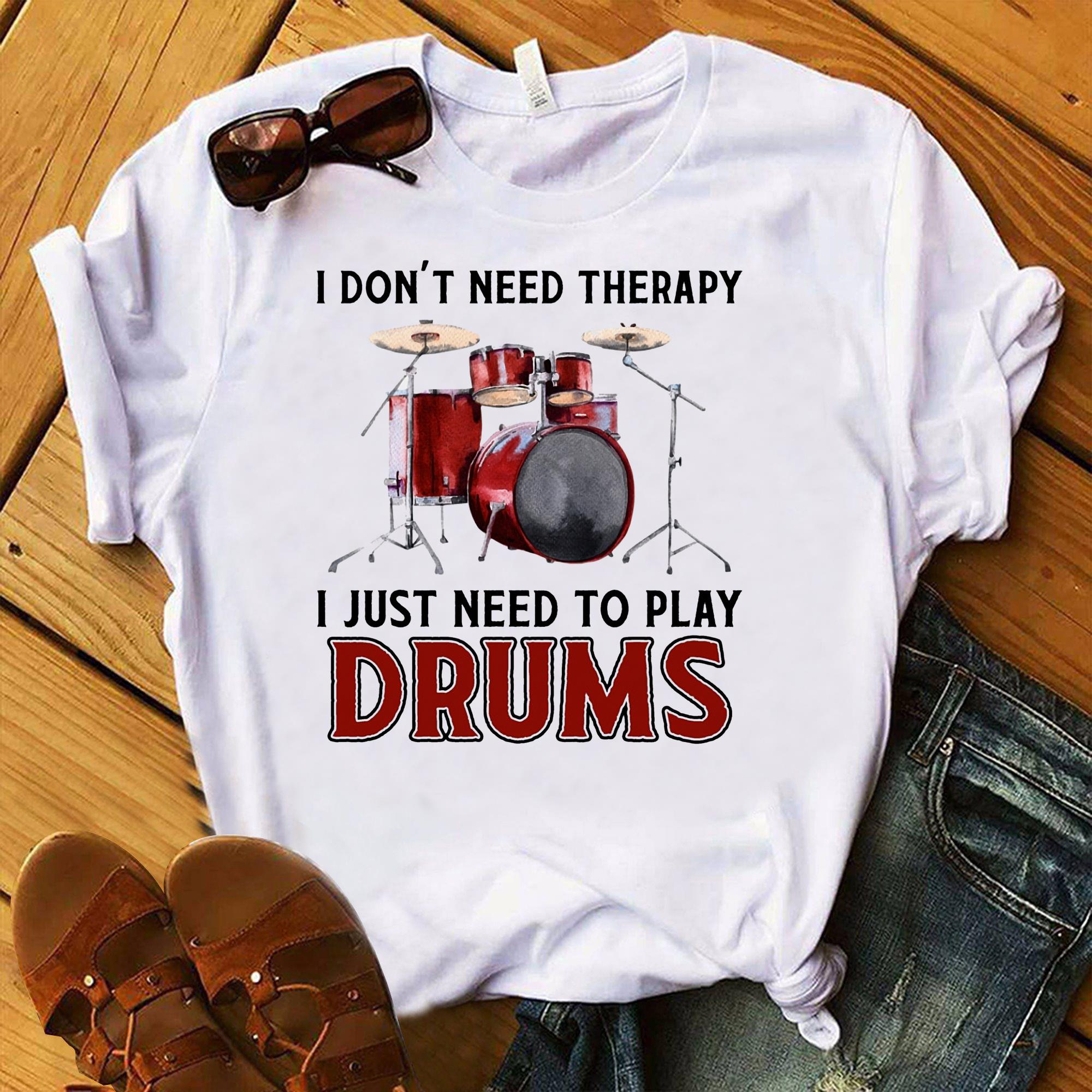 I Dont Need Therapy I Just Need To Play Drums Shirt  Trending Shirt