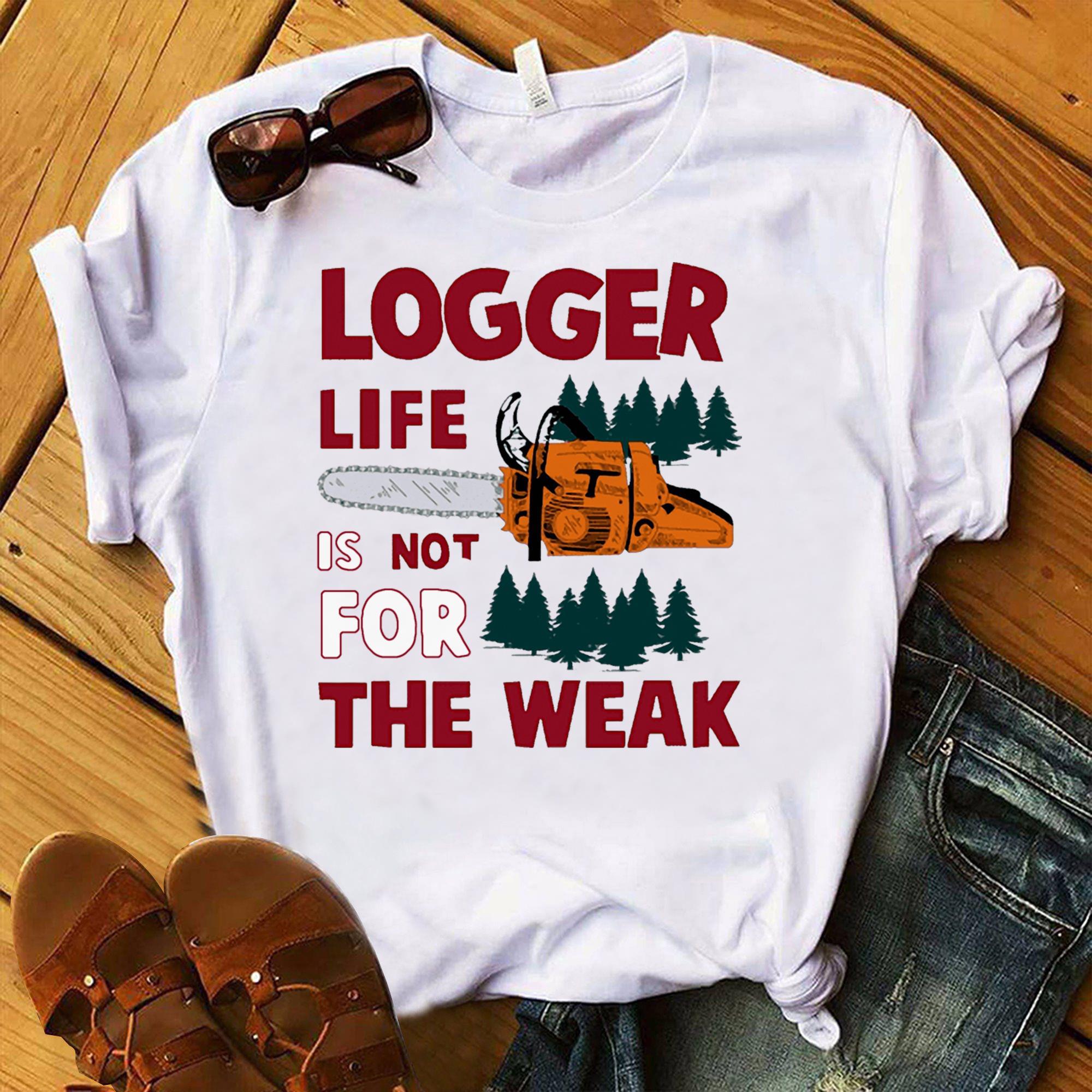 Logger Life Is Not For The Weak Shirt  Trending Shirt